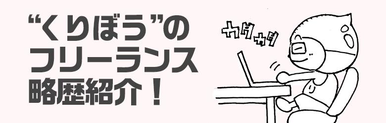 """""""くりぼう""""のフリーランス略歴紹介~!"""